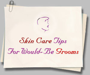Skin Care Tips For Would-Be Grooms